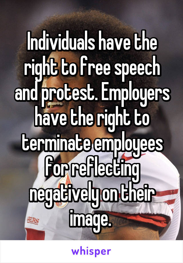 Individuals have the right to free speech and protest. Employers have the right to terminate employees for reflecting negatively on their image.