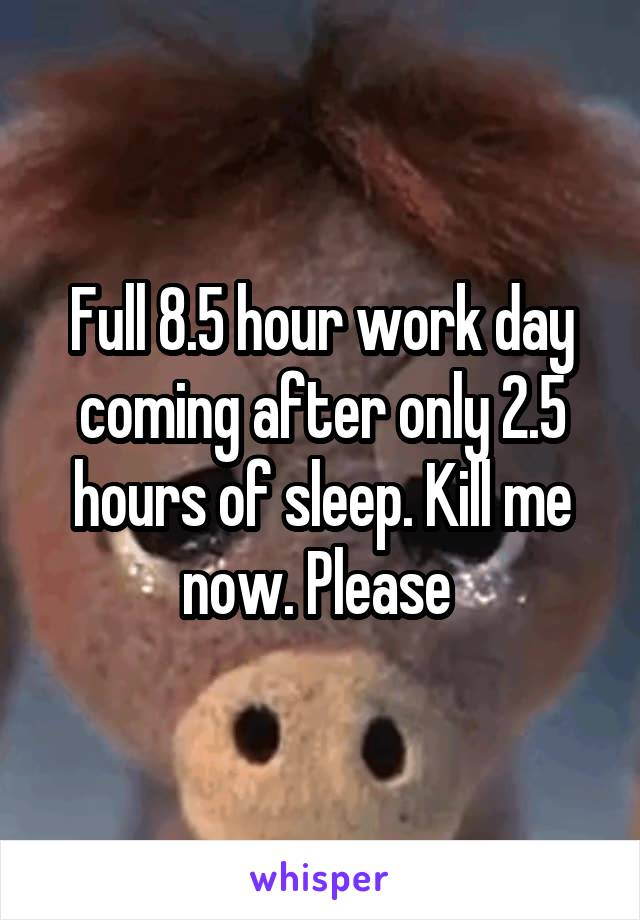 Full 8.5 hour work day coming after only 2.5 hours of sleep. Kill me now. Please