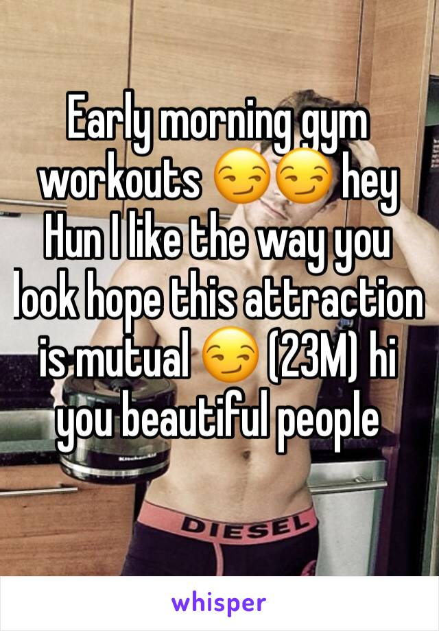 Early morning gym workouts 😏😏 hey Hun I like the way you look hope this attraction is mutual 😏 (23M) hi you beautiful people