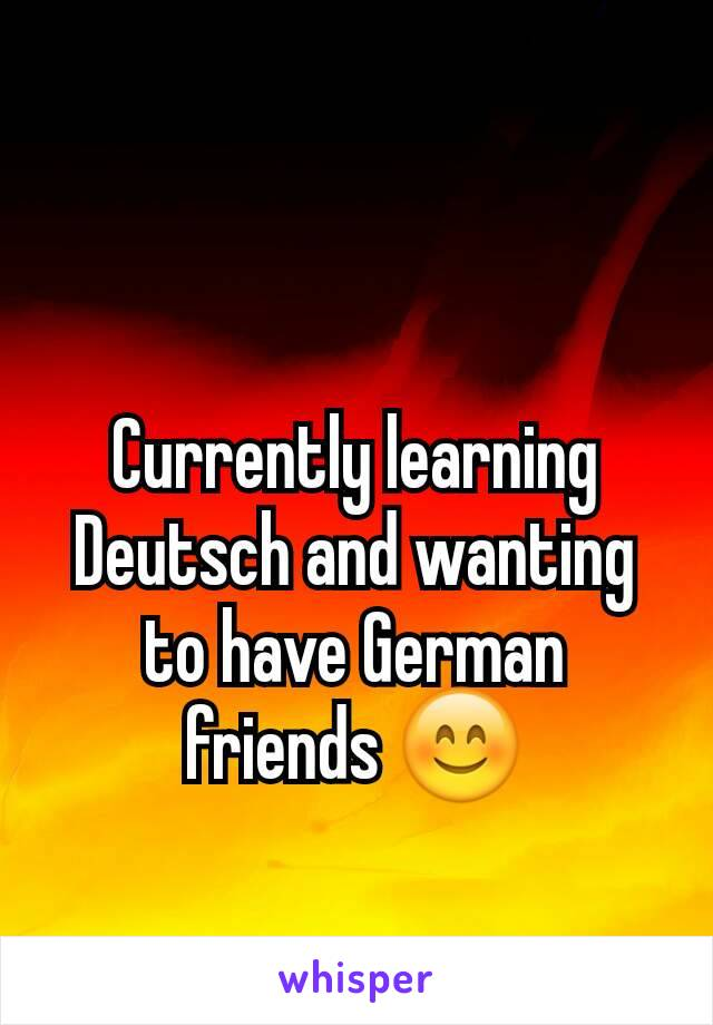 Currently learning Deutsch and wanting to have German friends 😊