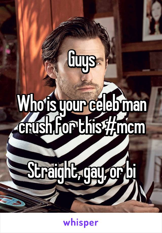 Guys  Who is your celeb man crush for this #mcm  Straight, gay, or bi
