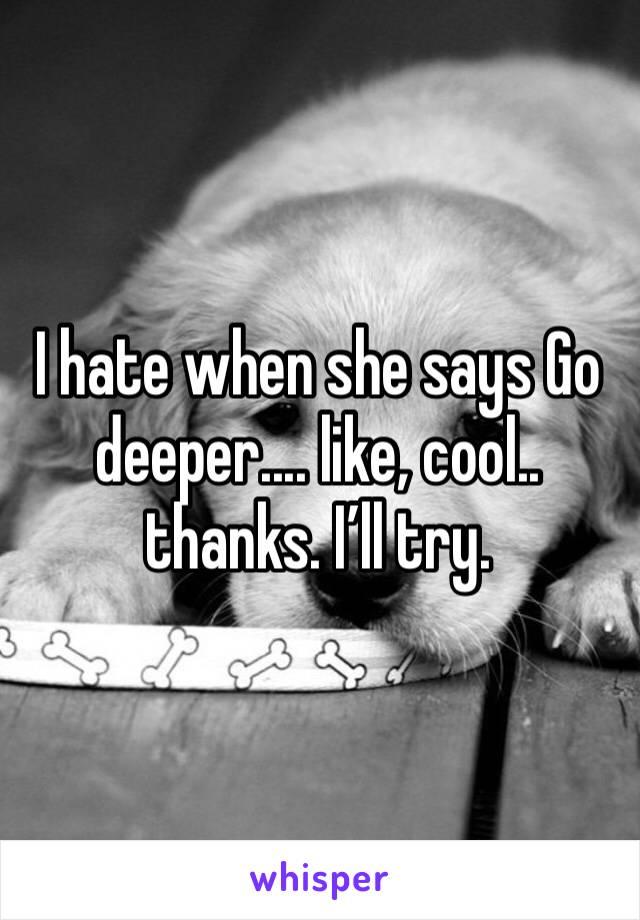 I hate when she says Go deeper.... like, cool.. thanks. I'll try.