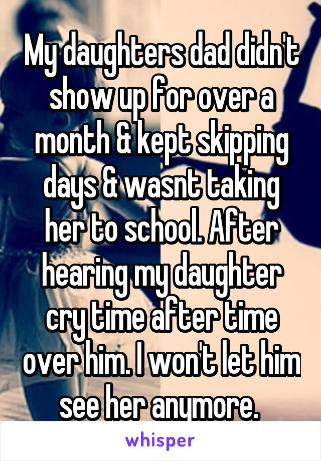 My daughters dad didn't show up for over a month & kept skipping days & wasnt taking her to school. After hearing my daughter cry time after time over him. I won't let him see her anymore.
