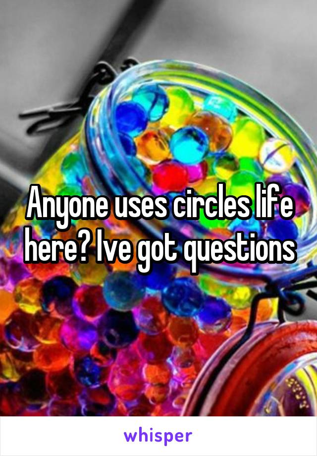 Anyone uses circles life here? Ive got questions