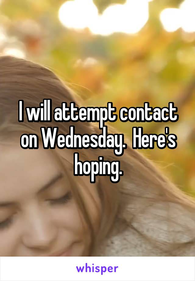 I will attempt contact on Wednesday.  Here's hoping.