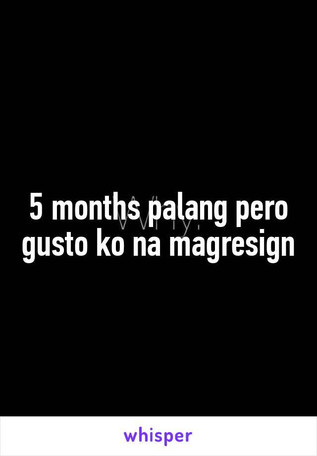 5 months palang pero gusto ko na magresign