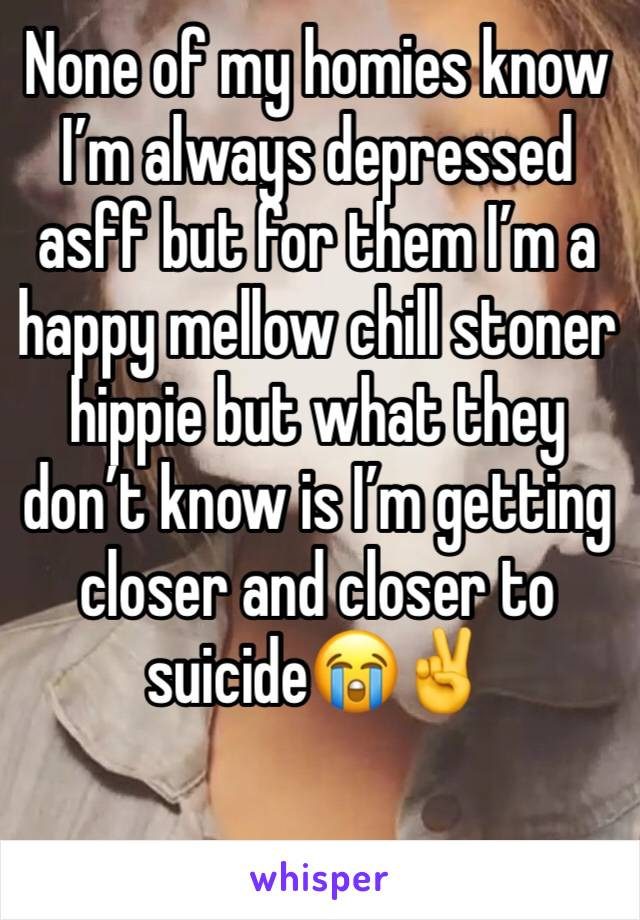 None of my homies know I'm always depressed asff but for them I'm a happy mellow chill stoner hippie but what they don't know is I'm getting closer and closer to suicide😭✌️