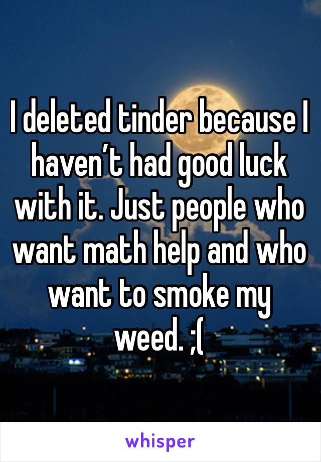 I deleted tinder because I haven't had good luck with it. Just people who want math help and who want to smoke my weed. ;(
