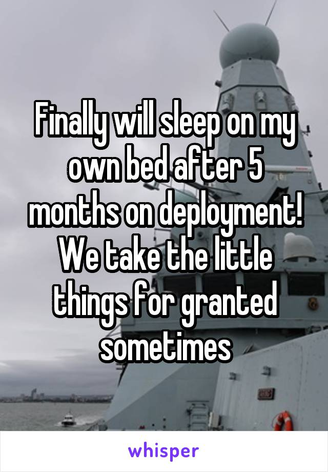 Finally will sleep on my own bed after 5 months on deployment! We take the little things for granted sometimes