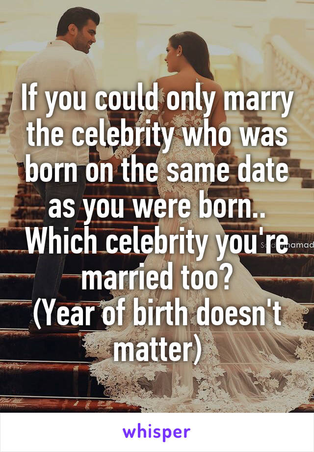 If you could only marry the celebrity who was born on the same date as you were born.. Which celebrity you're married too? (Year of birth doesn't matter)