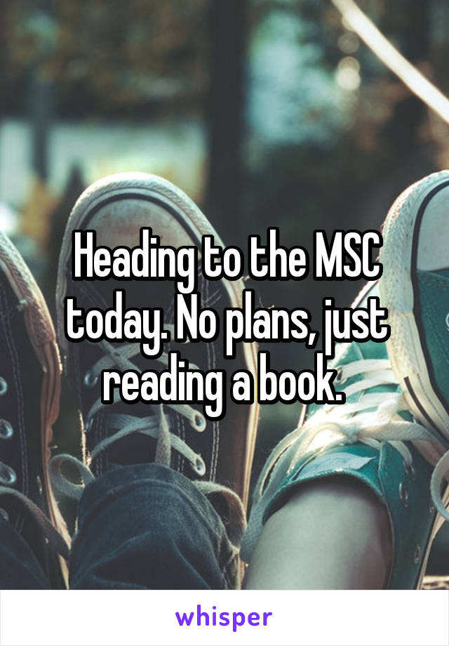 Heading to the MSC today. No plans, just reading a book.
