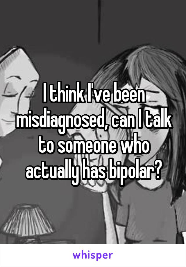 I think I've been misdiagnosed, can I talk to someone who actually has bipolar?