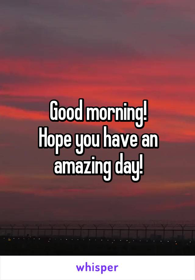 Good morning! Hope you have an amazing day!