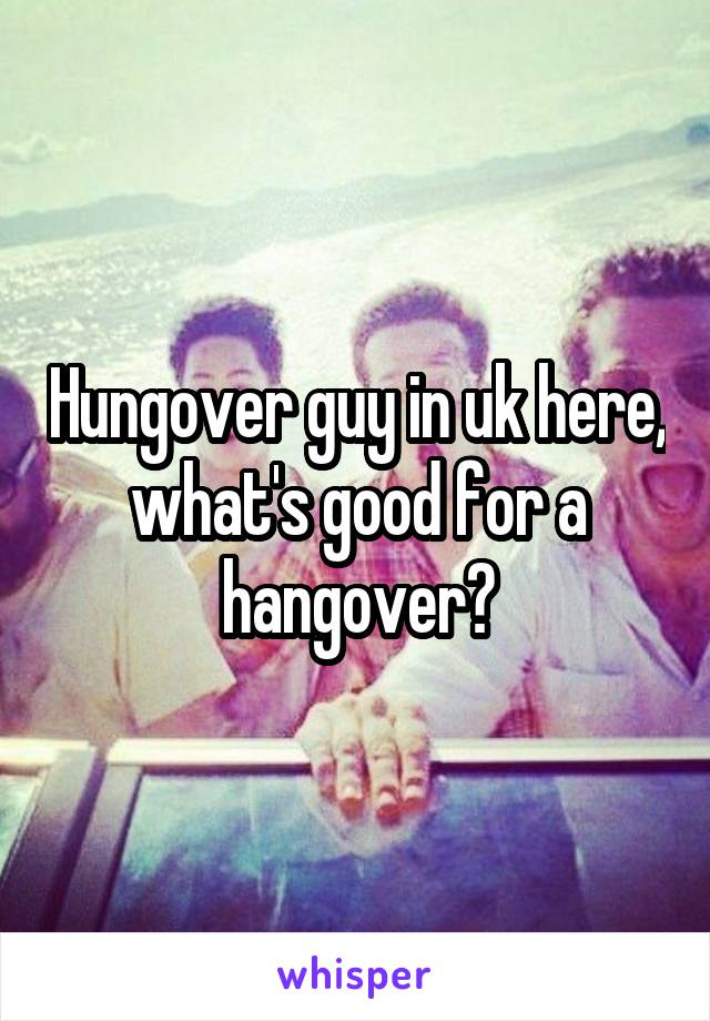 Hungover guy in uk here, what's good for a hangover?