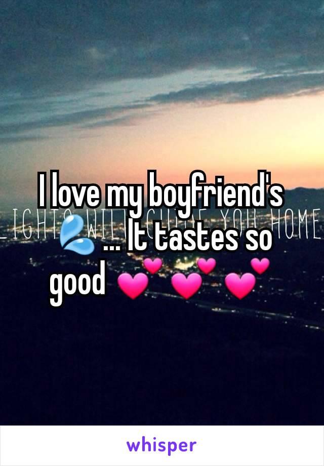I love my boyfriend's 💦... It tastes so good 💕💕💕