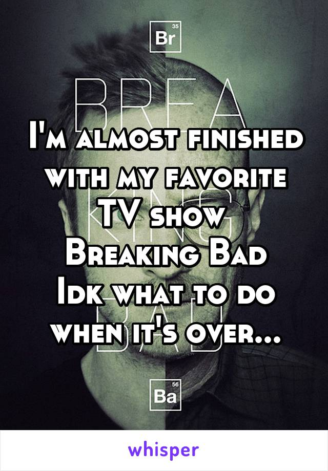 I'm almost finished with my favorite TV show  Breaking Bad Idk what to do when it's over...