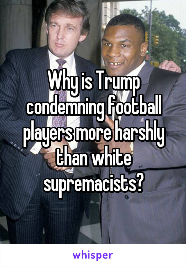 Why is Trump condemning football players more harshly than white supremacists?