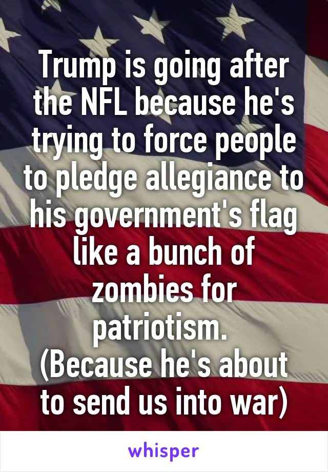 Trump is going after the NFL because he's trying to force people to pledge allegiance to his government's flag like a bunch of zombies for patriotism.  (Because he's about to send us into war)