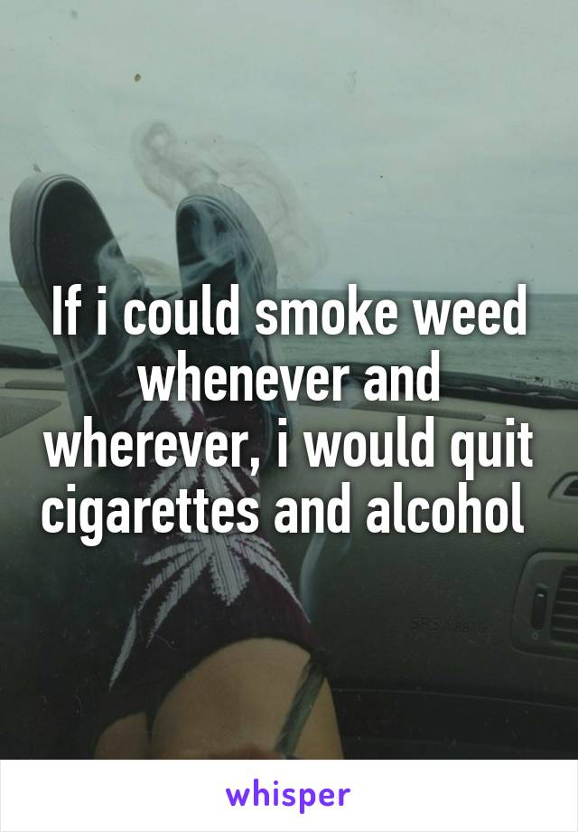 If i could smoke weed whenever and wherever, i would quit cigarettes and alcohol