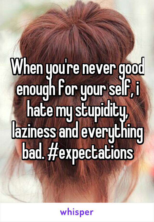 When you're never good enough for your self, i hate my stupidity, laziness and everything bad. #expectations