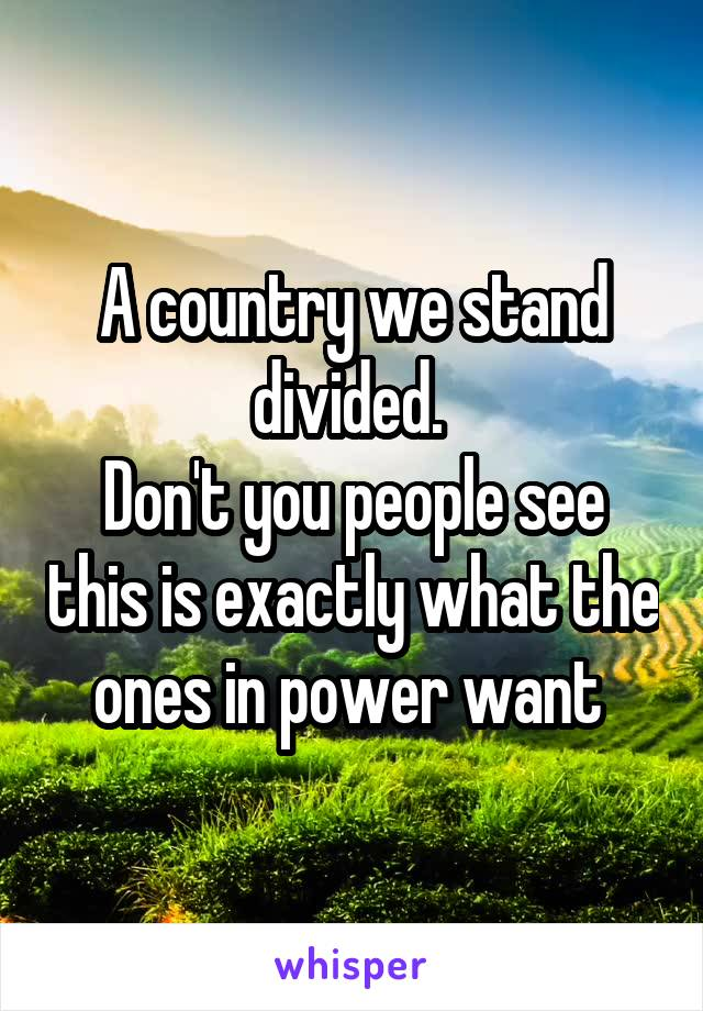 A country we stand divided.  Don't you people see this is exactly what the ones in power want