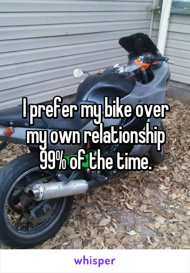I prefer my bike over my own relationship 99% of the time.