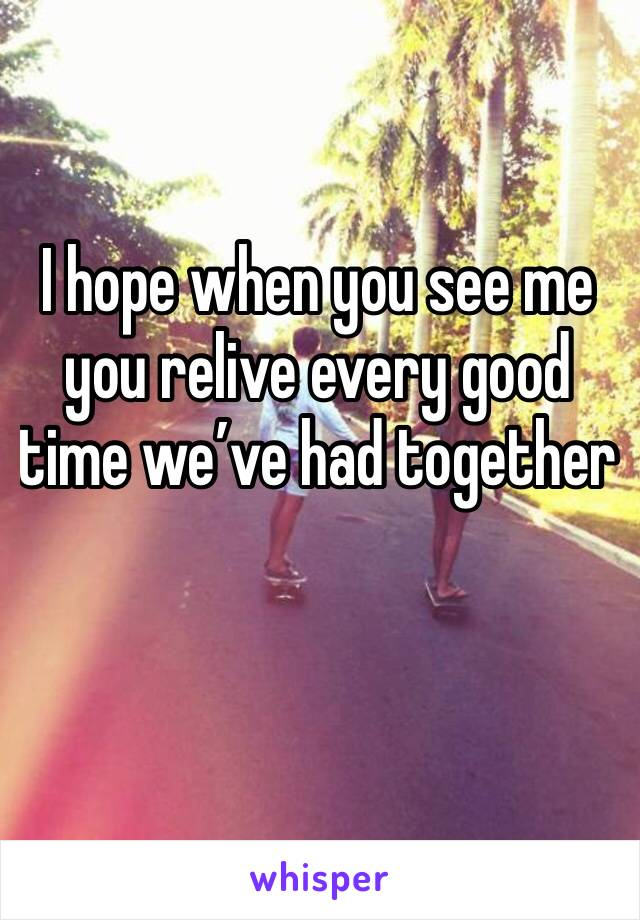 I hope when you see me you relive every good time we've had together