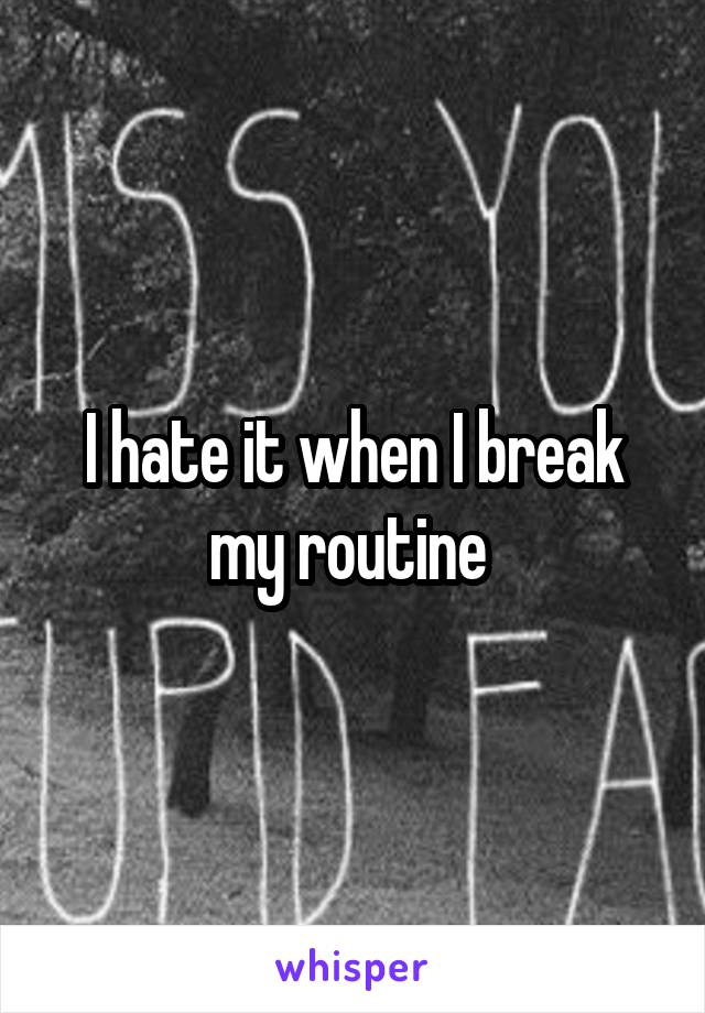 I hate it when I break my routine