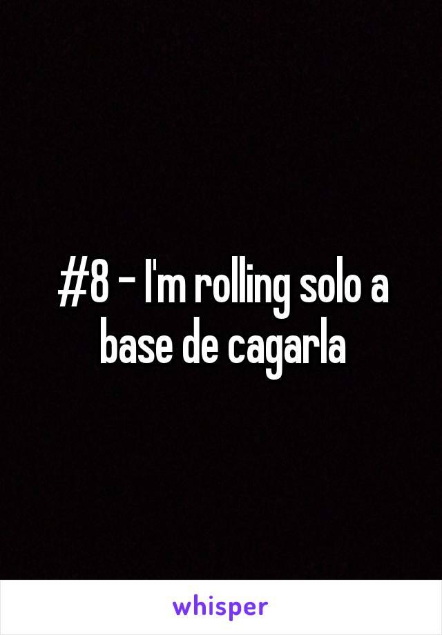 #8 - I'm rolling solo a base de cagarla