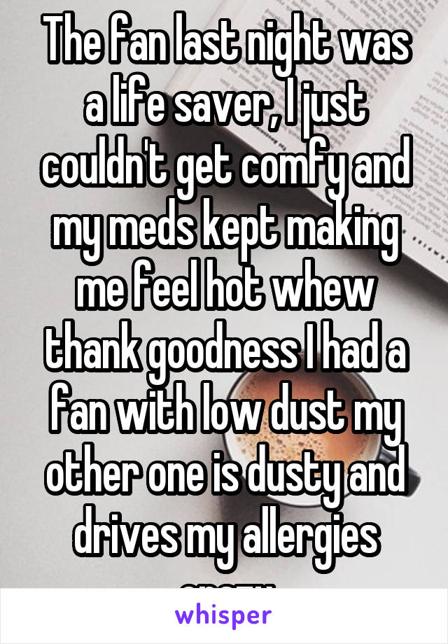 The fan last night was a life saver, I just couldn't get comfy and my meds kept making me feel hot whew thank goodness I had a fan with low dust my other one is dusty and drives my allergies crazy
