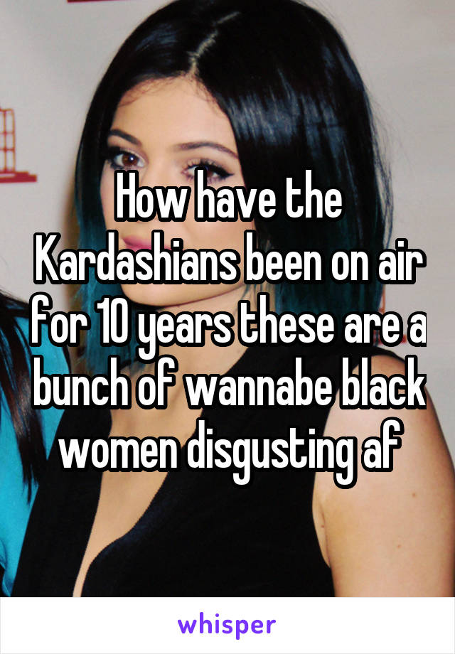 How have the Kardashians been on air for 10 years these are a bunch of wannabe black women disgusting af