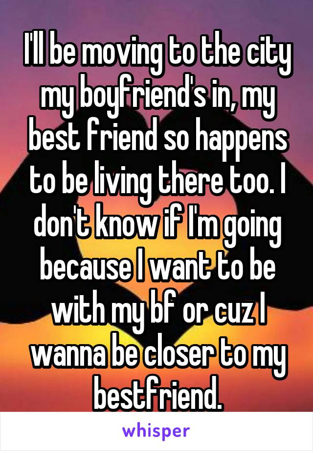 I'll be moving to the city my boyfriend's in, my best friend so happens to be living there too. I don't know if I'm going because I want to be with my bf or cuz I wanna be closer to my bestfriend.