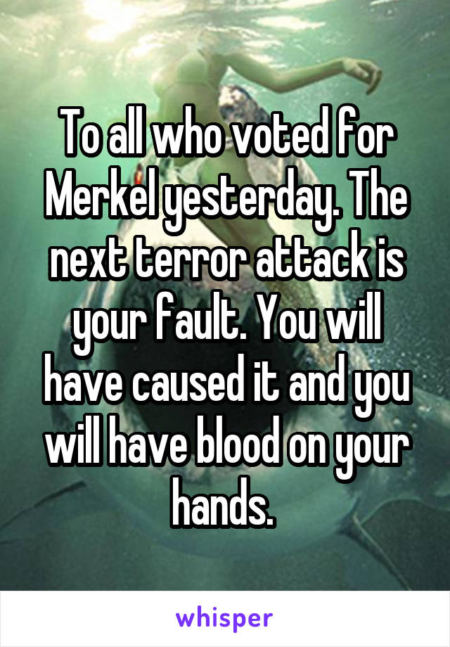 To all who voted for Merkel yesterday. The next terror attack is your fault. You will have caused it and you will have blood on your hands.