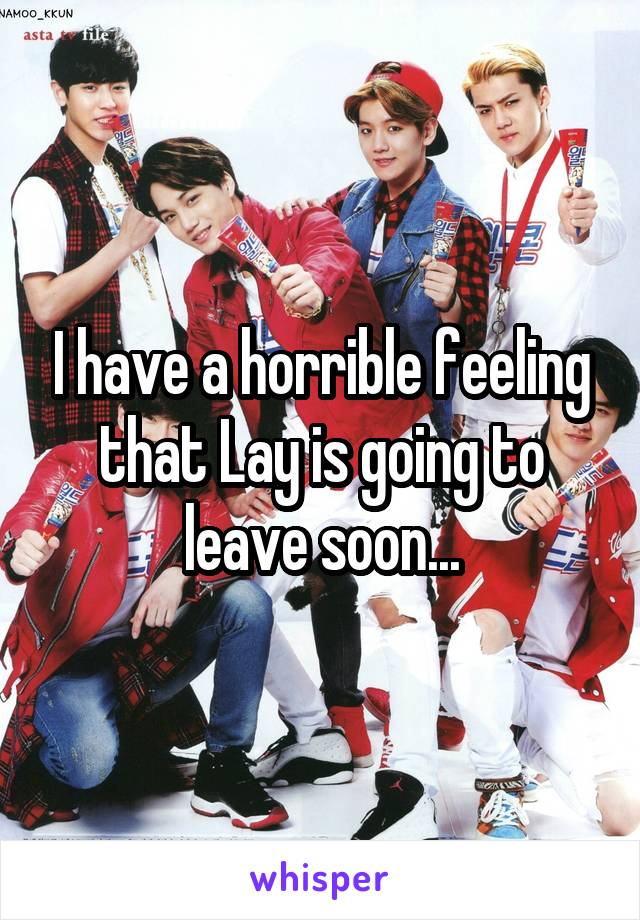 I have a horrible feeling that Lay is going to leave soon...