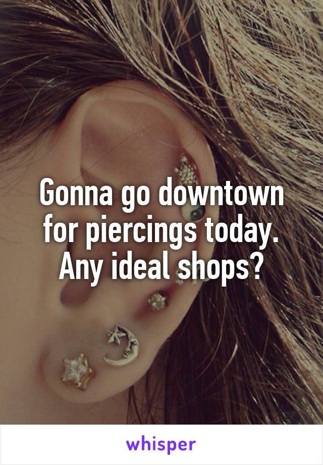 Gonna go downtown for piercings today. Any ideal shops?