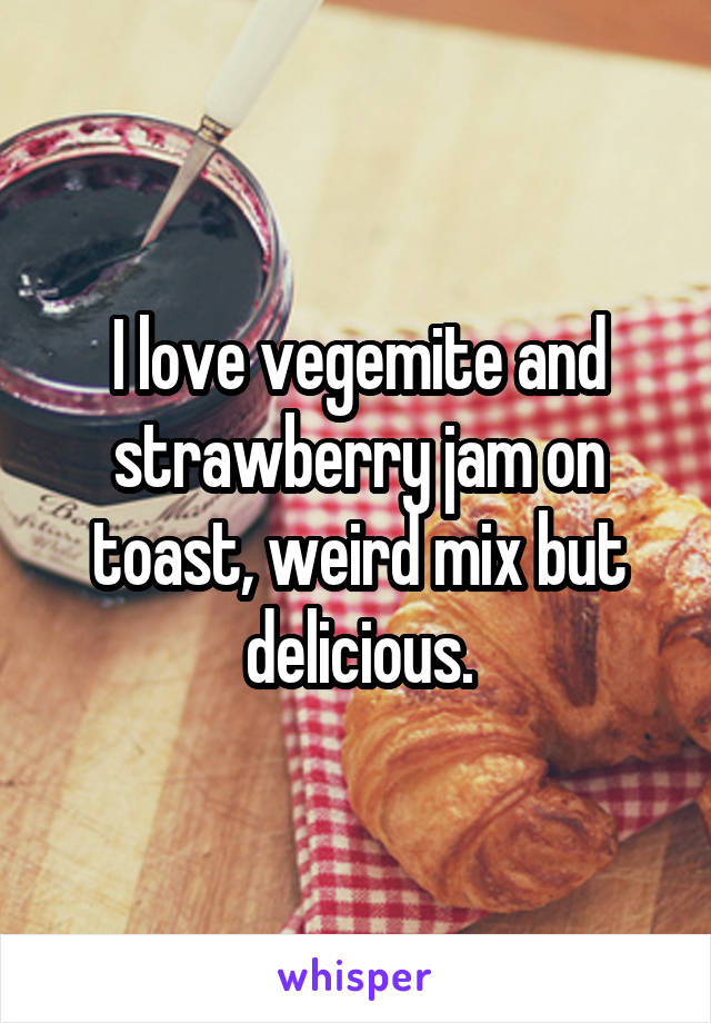I love vegemite and strawberry jam on toast, weird mix but delicious.