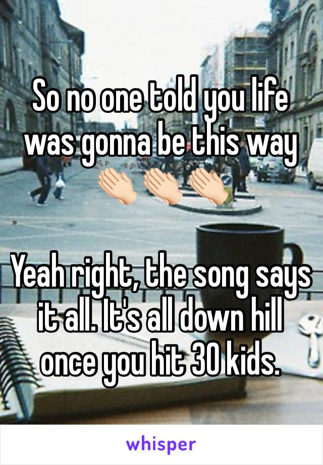 So no one told you life was gonna be this way 👏🏻👏🏻👏🏻  Yeah right, the song says it all. It's all down hill once you hit 30 kids.