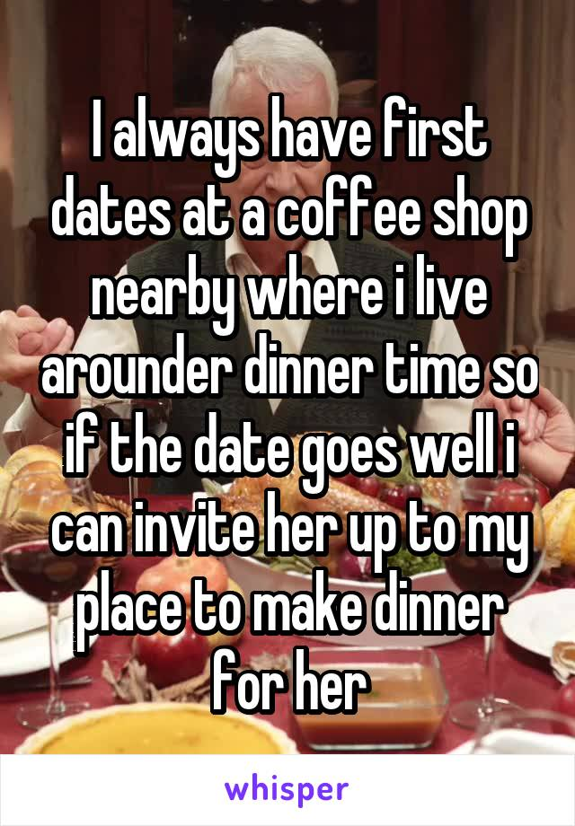 I always have first dates at a coffee shop nearby where i live arounder dinner time so if the date goes well i can invite her up to my place to make dinner for her