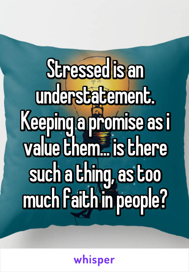 Stressed is an understatement. Keeping a promise as i value them... is there such a thing, as too much faith in people?