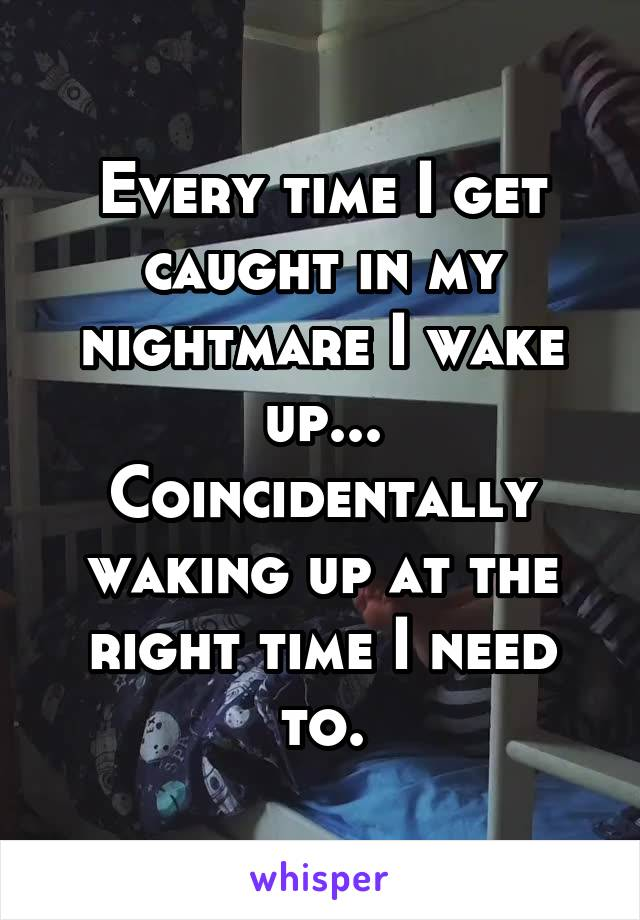 Every time I get caught in my nightmare I wake up... Coincidentally waking up at the right time I need to.