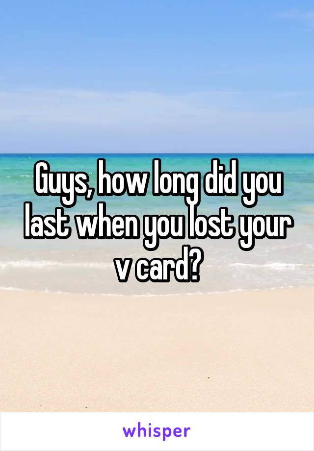 Guys, how long did you last when you lost your v card?