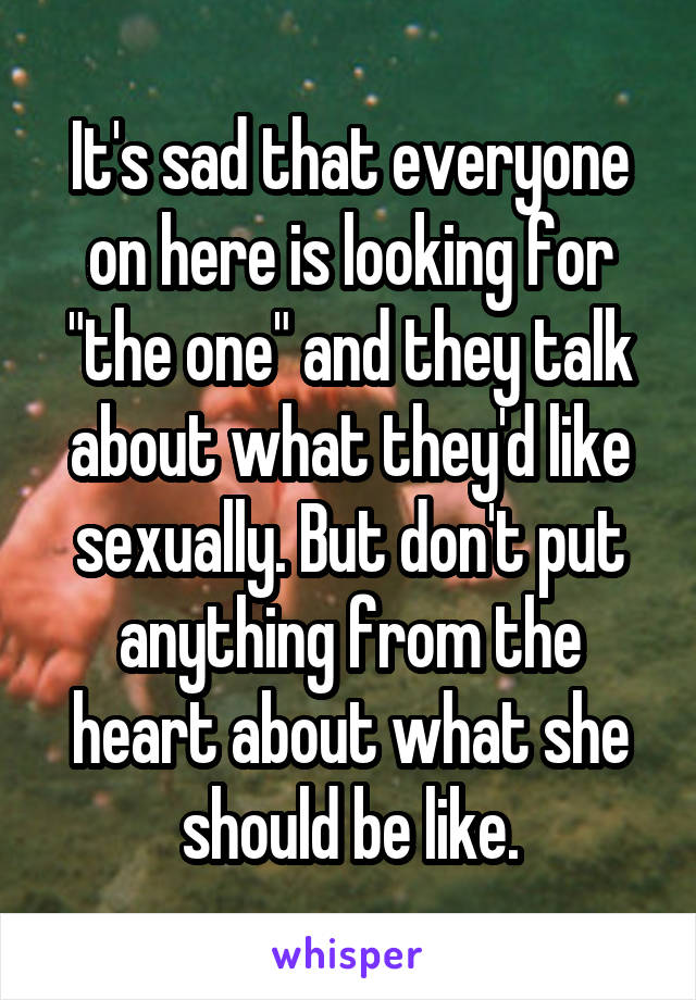"It's sad that everyone on here is looking for ""the one"" and they talk about what they'd like sexually. But don't put anything from the heart about what she should be like."