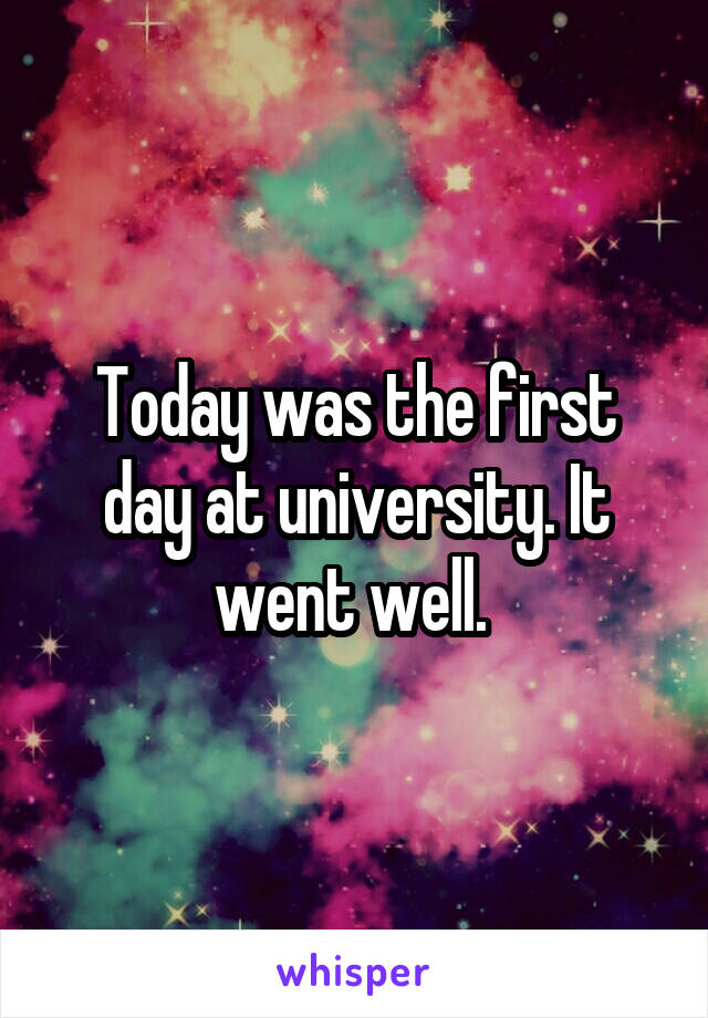 Today was the first day at university. It went well.
