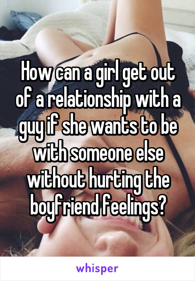 How can a girl get out of a relationship with a guy if she wants to be with someone else without hurting the boyfriend feelings?