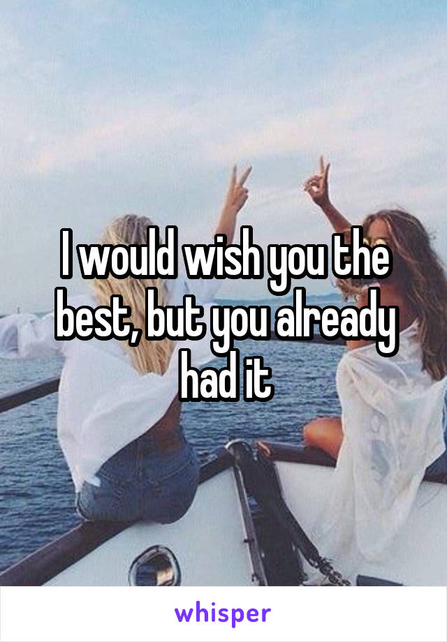 I would wish you the best, but you already had it