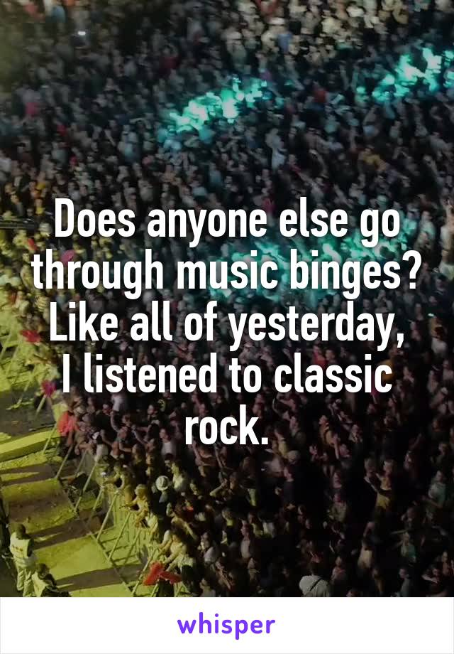 Does anyone else go through music binges? Like all of yesterday, I listened to classic rock.