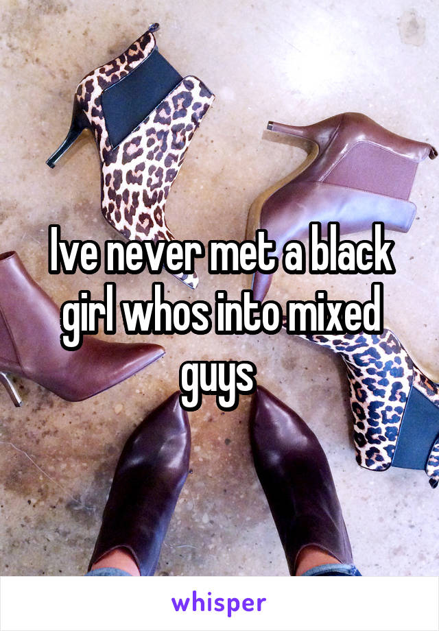 Ive never met a black girl whos into mixed guys