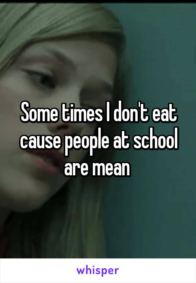 Some times I don't eat cause people at school are mean