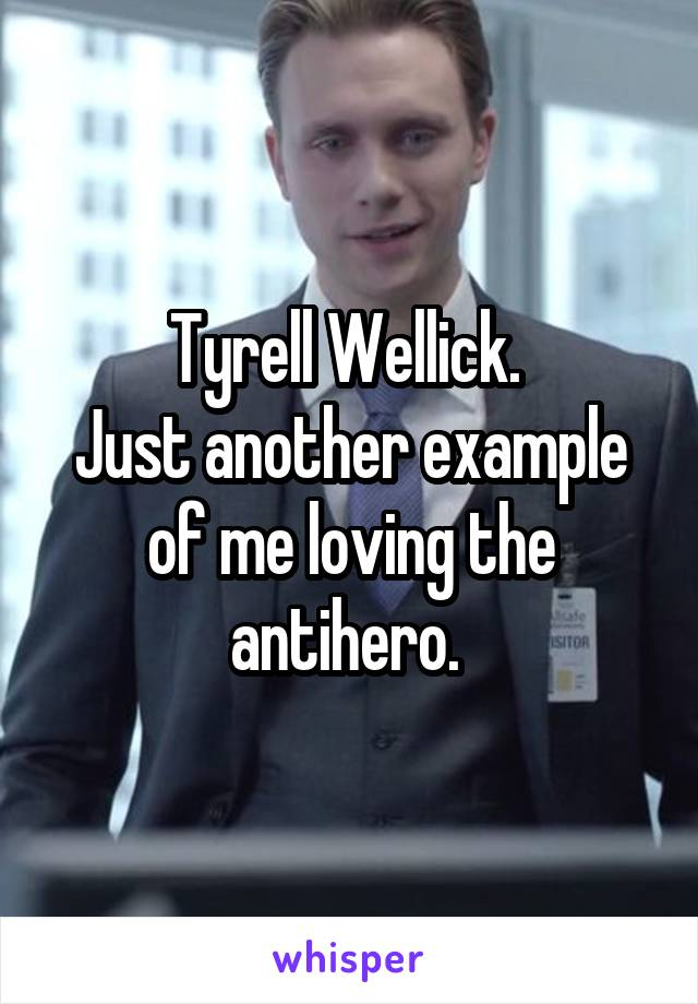 Tyrell Wellick.  Just another example of me loving the antihero.