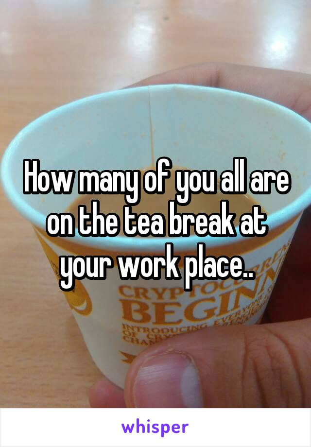How many of you all are on the tea break at your work place..